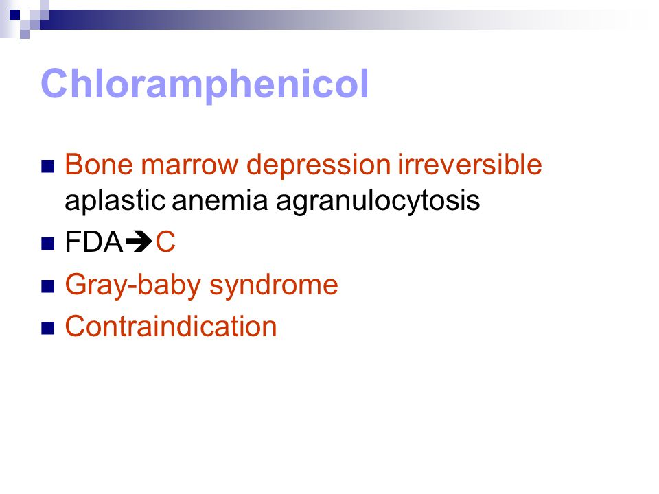 Chloramphenicol Bone marrow depression irreversible aplastic anemia agranulocytosis. FDAC. Gray-baby syndrome.
