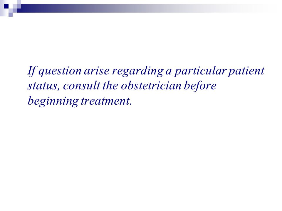 If question arise regarding a particular patient status, consult the obstetrician before beginning treatment.