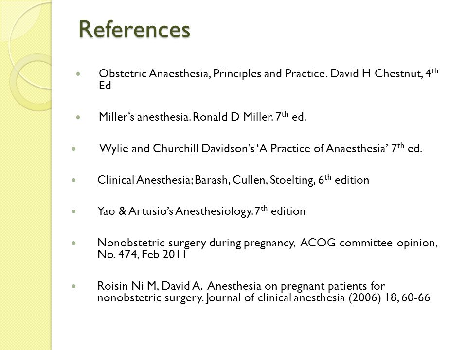 References Obstetric Anaesthesia, Principles and Practice. David H Chestnut, 4th Ed. Miller's anesthesia. Ronald D Miller. 7th ed.