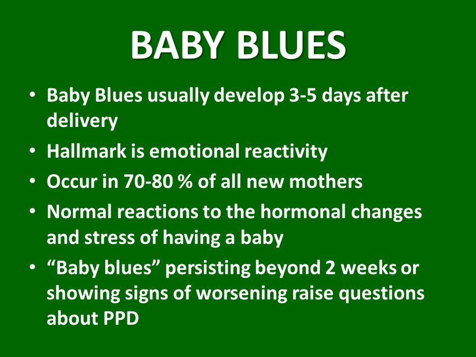 BABY BLUES Baby Blues usually develop 3-5 days after delivery