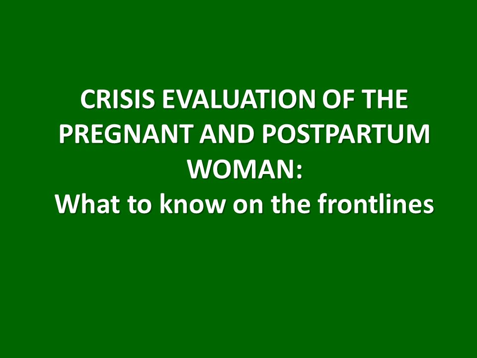 CRISIS EVALUATION OF THE PREGNANT AND POSTPARTUM WOMAN: What to know on the frontlines