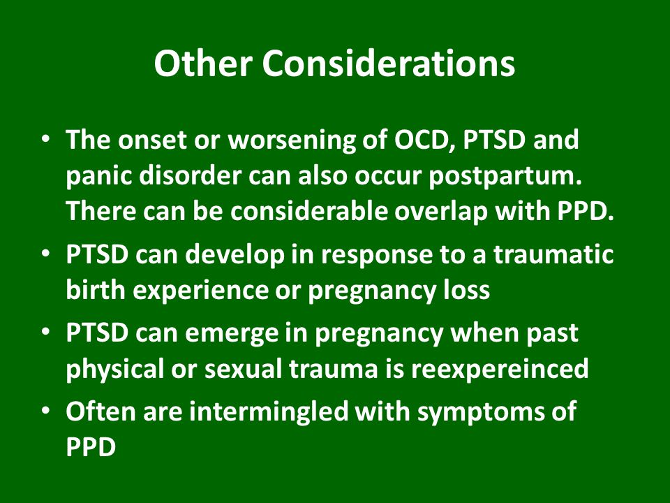 Other Considerations The onset or worsening of OCD, PTSD and panic disorder can also occur postpartum. There can be considerable overlap with PPD.