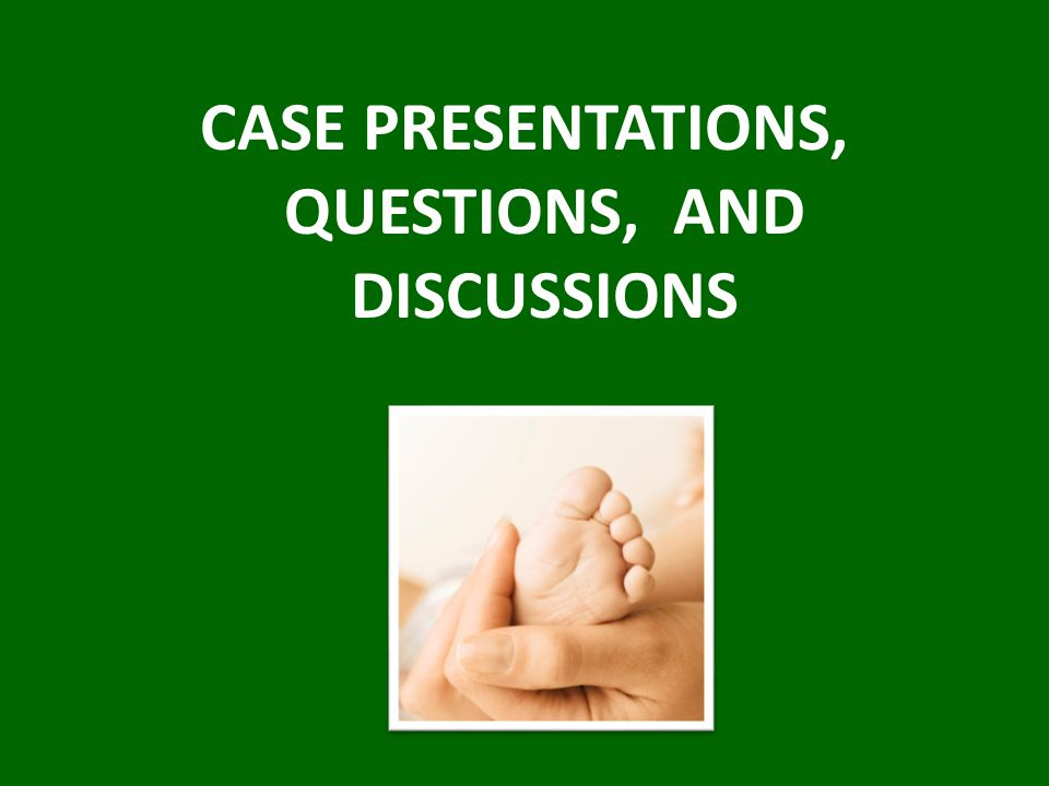 CASE PRESENTATIONS, QUESTIONS, AND DISCUSSIONS
