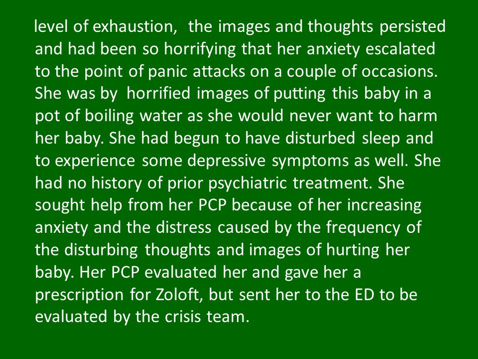 level of exhaustion, the images and thoughts persisted and had been so horrifying that her anxiety escalated to the point of panic attacks on a couple of occasions.