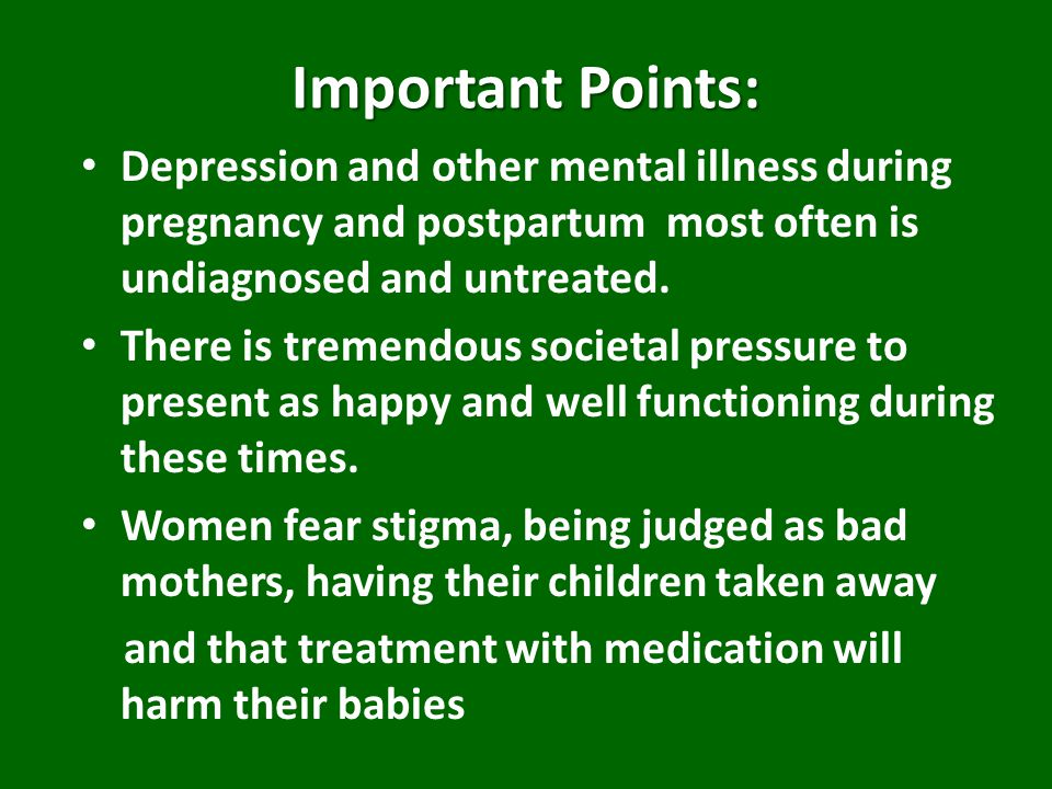 Important Points: Depression and other mental illness during pregnancy and postpartum most often is undiagnosed and untreated.