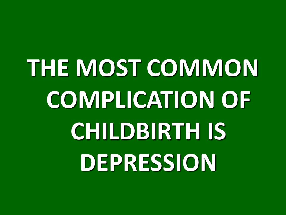 THE MOST COMMON COMPLICATION OF CHILDBIRTH IS DEPRESSION