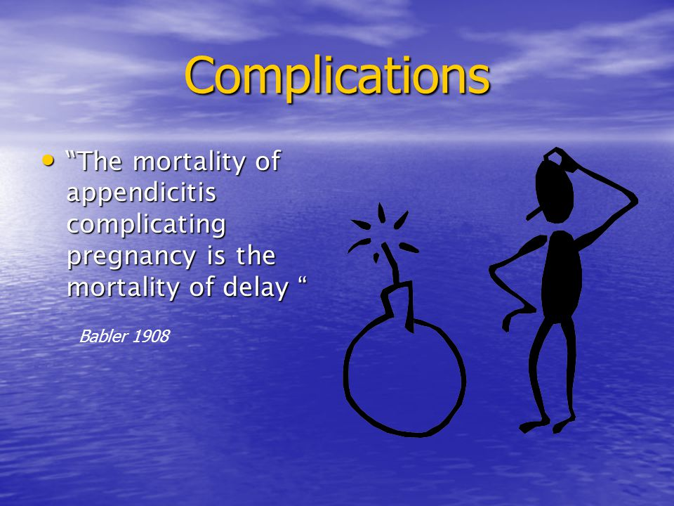 Complications The mortality of appendicitis complicating pregnancy is the mortality of delay Babler 1908.