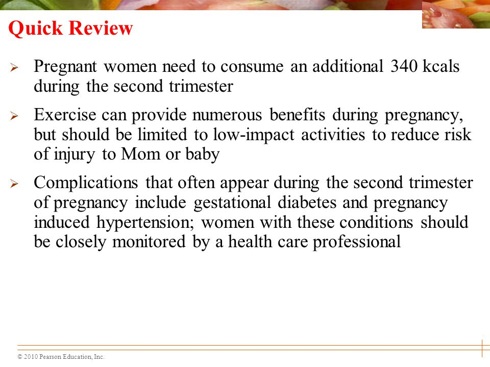 Quick Review Pregnant women need to consume an additional 340 kcals during the second trimester.