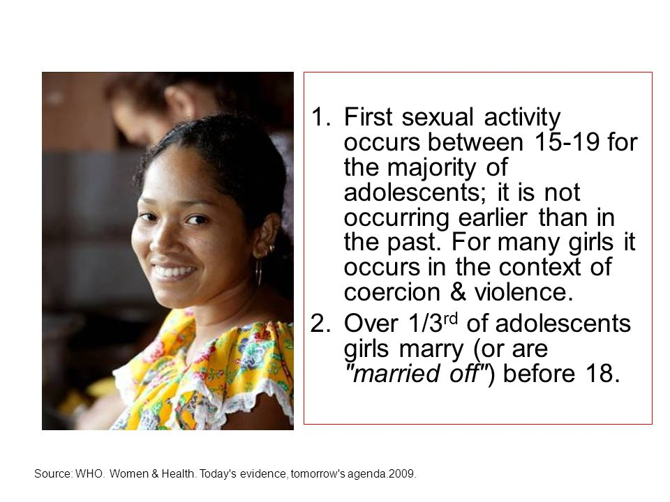 First sexual activity occurs between 15-19 for the majority of adolescents; it is not occurring earlier than in the past. For many girls it occurs in the context of coercion & violence.