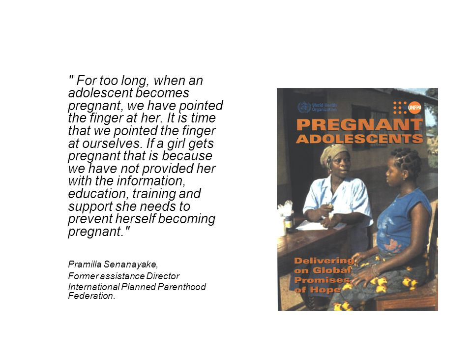 For too long, when an adolescent becomes pregnant, we have pointed the finger at her. It is time that we pointed the finger at ourselves. If a girl gets pregnant that is because we have not provided her with the information, education, training and support she needs to prevent herself becoming pregnant.