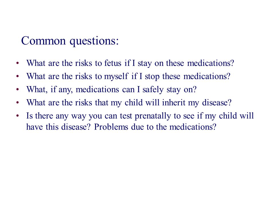 Common questions: What are the risks to fetus if I stay on these medications What are the risks to myself if I stop these medications