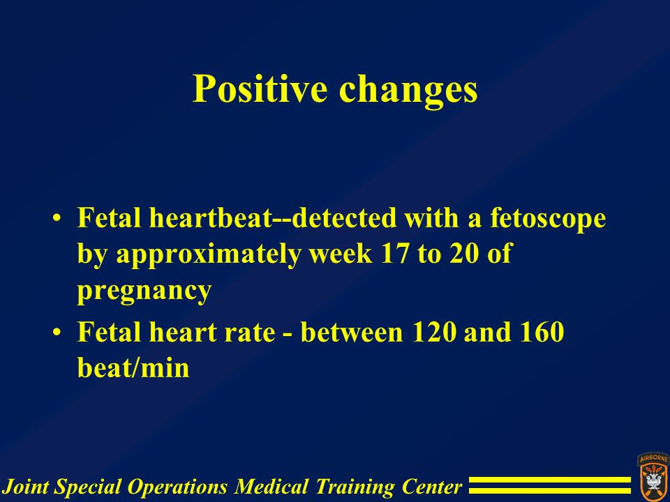 Positive changes Fetal heartbeat--detected with a fetoscope by approximately week 17 to 20 of pregnancy.
