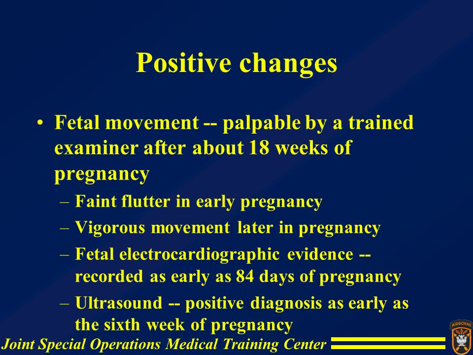 Positive changes Fetal movement -- palpable by a trained examiner after about 18 weeks of pregnancy.