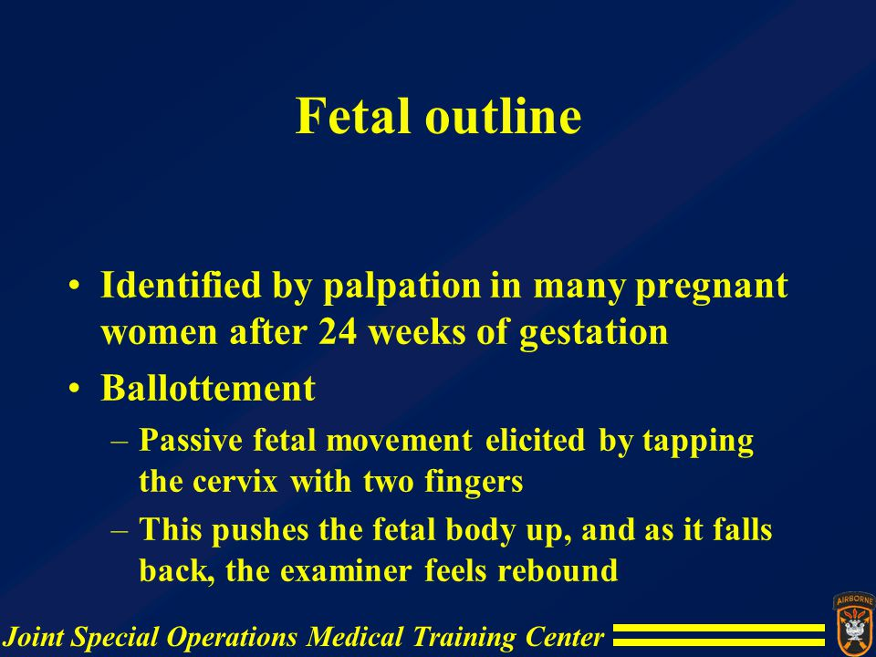 Fetal outline Identified by palpation in many pregnant women after 24 weeks of gestation. Ballottement.