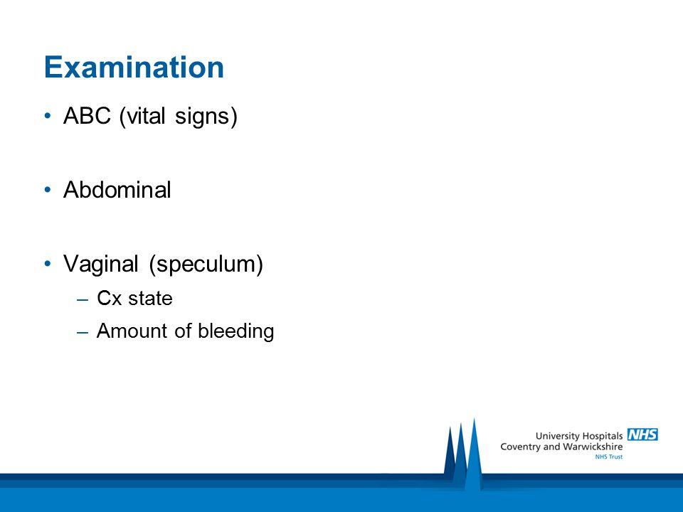 Examination ABC (vital signs) Abdominal Vaginal (speculum) Cx state