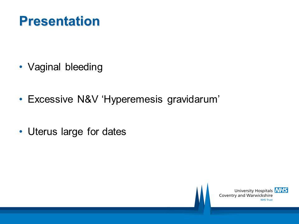 Presentation Vaginal bleeding Excessive N&V 'Hyperemesis gravidarum'