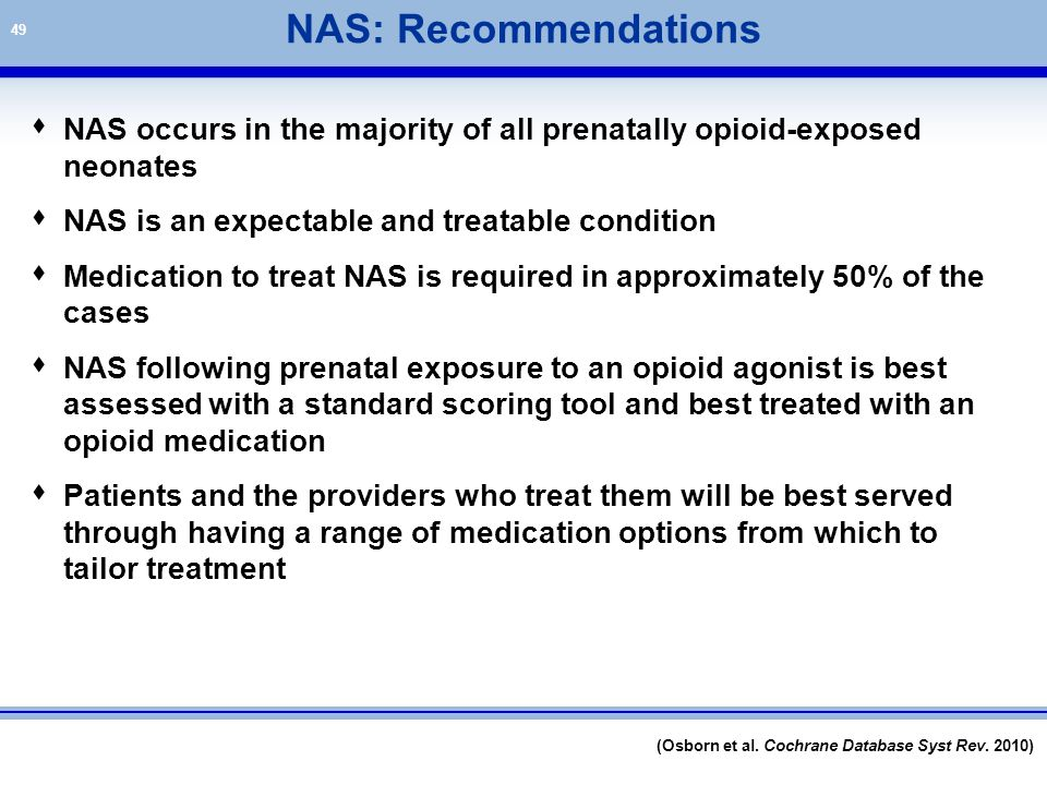 NAS: Recommendations NAS occurs in the majority of all prenatally opioid-exposed neonates. NAS is an expectable and treatable condition.