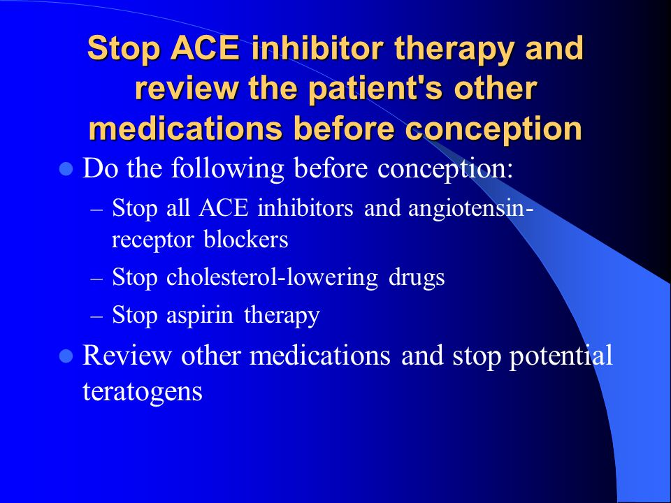 Stop ACE inhibitor therapy and review the patient s other medications before conception