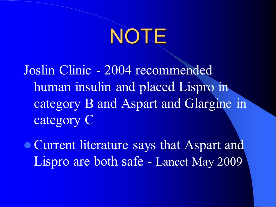 NOTE Joslin Clinic - 2004 recommended human insulin and placed Lispro in category B and Aspart and Glargine in category C.