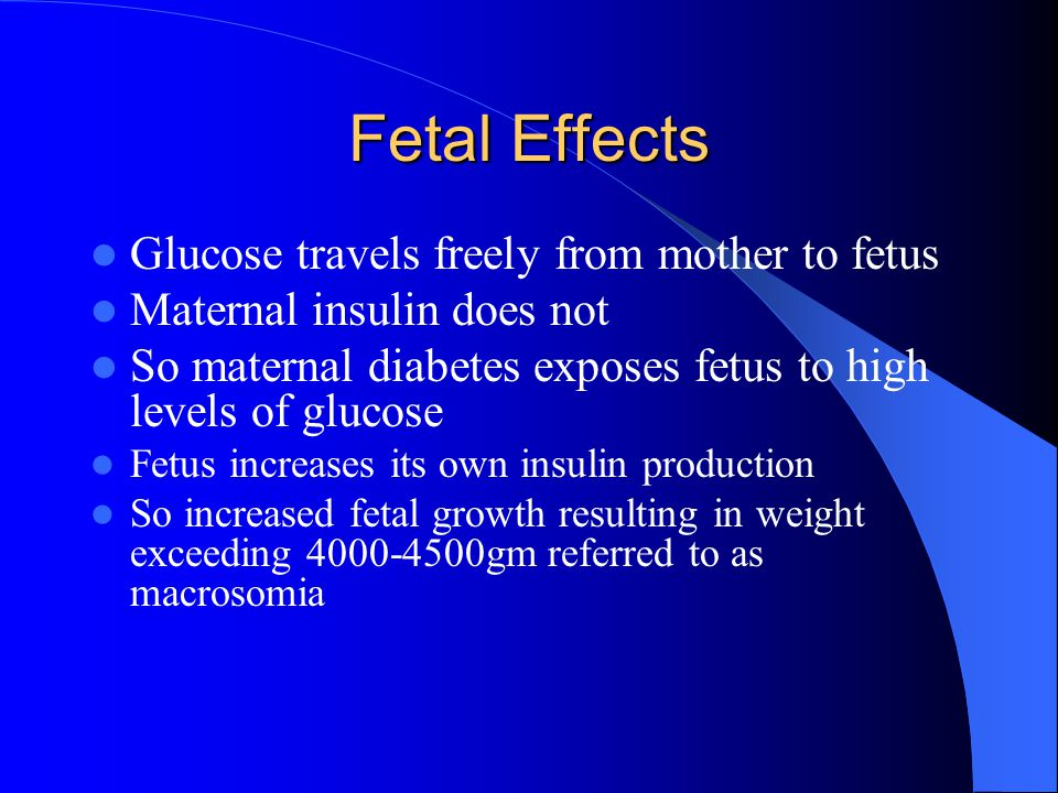 Fetal Effects Glucose travels freely from mother to fetus