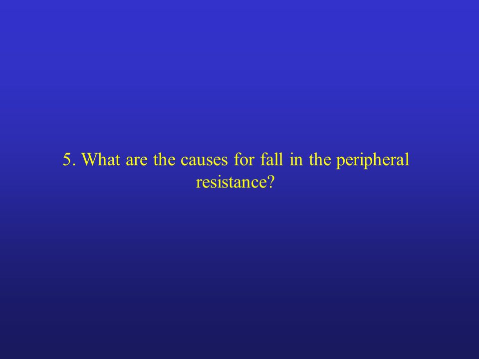 5. What are the causes for fall in the peripheral resistance
