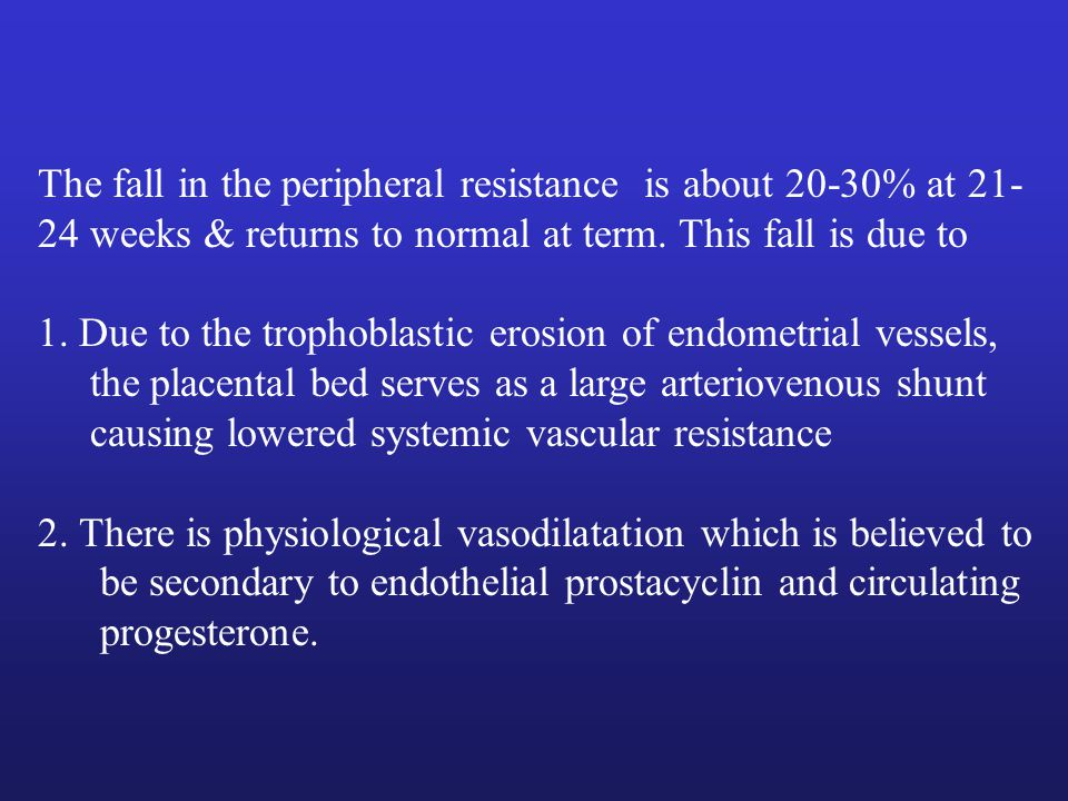 The fall in the peripheral resistance is about 20-30% at 21-24 weeks & returns to normal at term. This fall is due to
