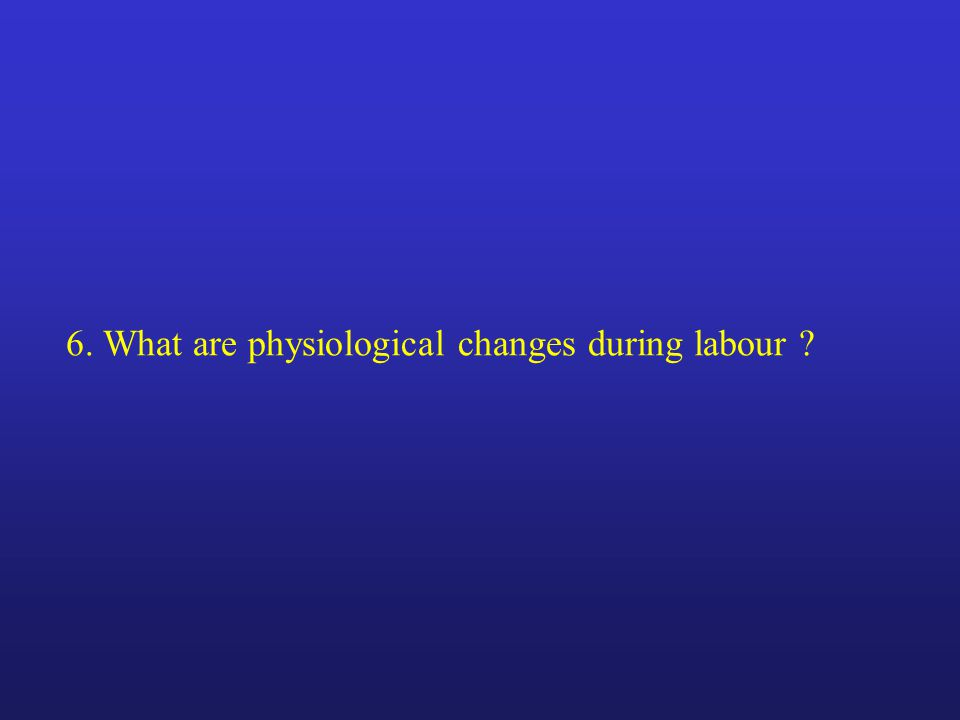 6. What are physiological changes during labour