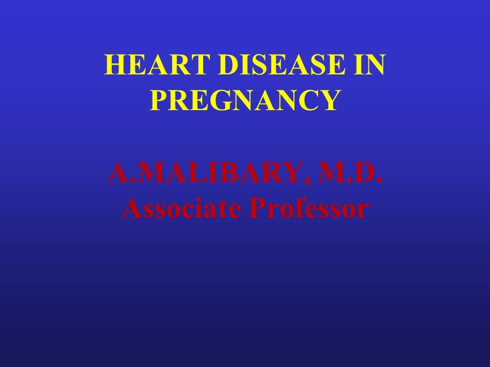 HEART DISEASE IN PREGNANCY A.MALIBARY, M.D. Associate Professor