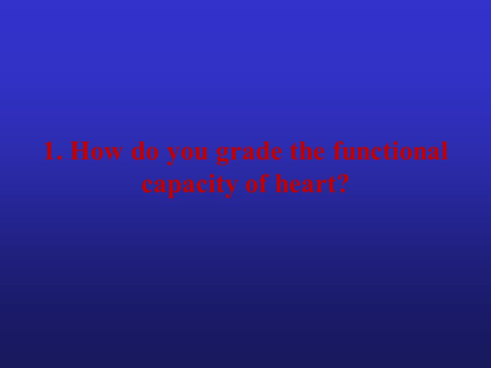1. How do you grade the functional capacity of heart