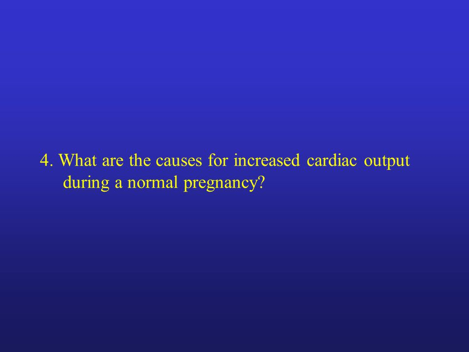 4. What are the causes for increased cardiac output during a normal pregnancy