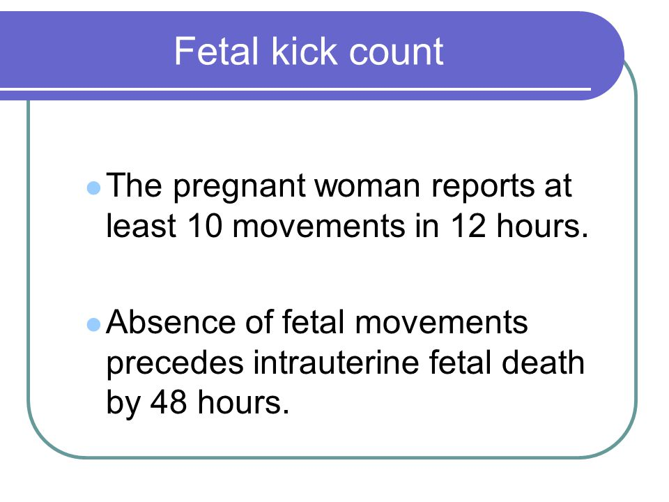 Fetal kick count The pregnant woman reports at least 10 movements in 12 hours.