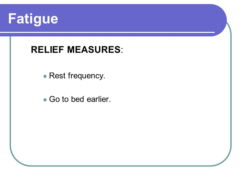Fatigue RELIEF MEASURES: Rest frequency. Go to bed earlier.