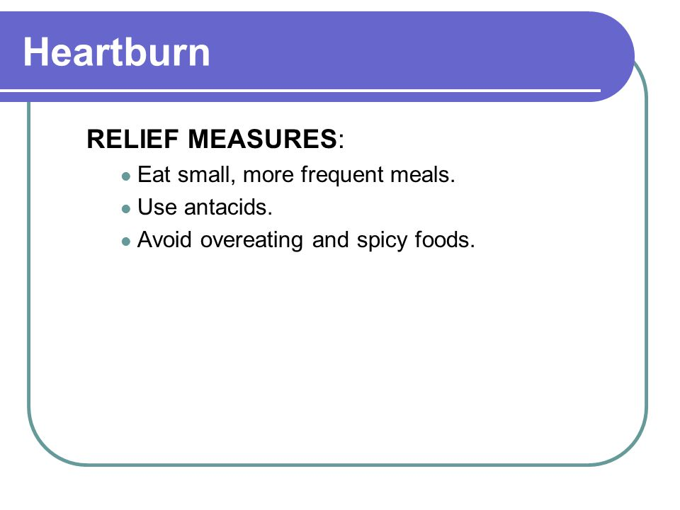 Heartburn RELIEF MEASURES: Eat small, more frequent meals.