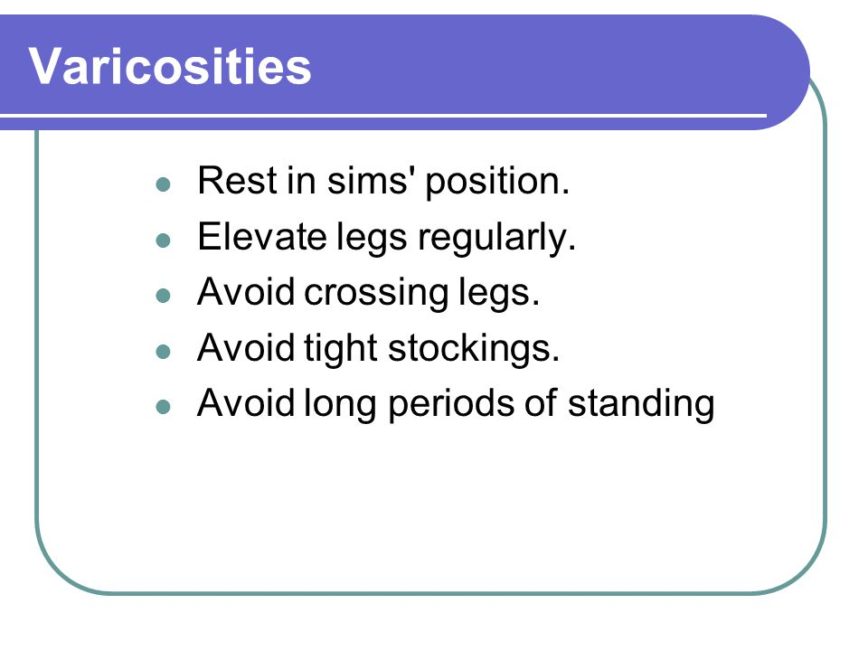 Varicosities Rest in sims position. Elevate legs regularly.
