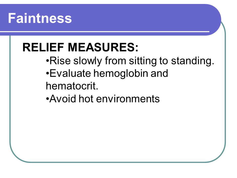 Faintness RELIEF MEASURES: Rise slowly from sitting to standing.