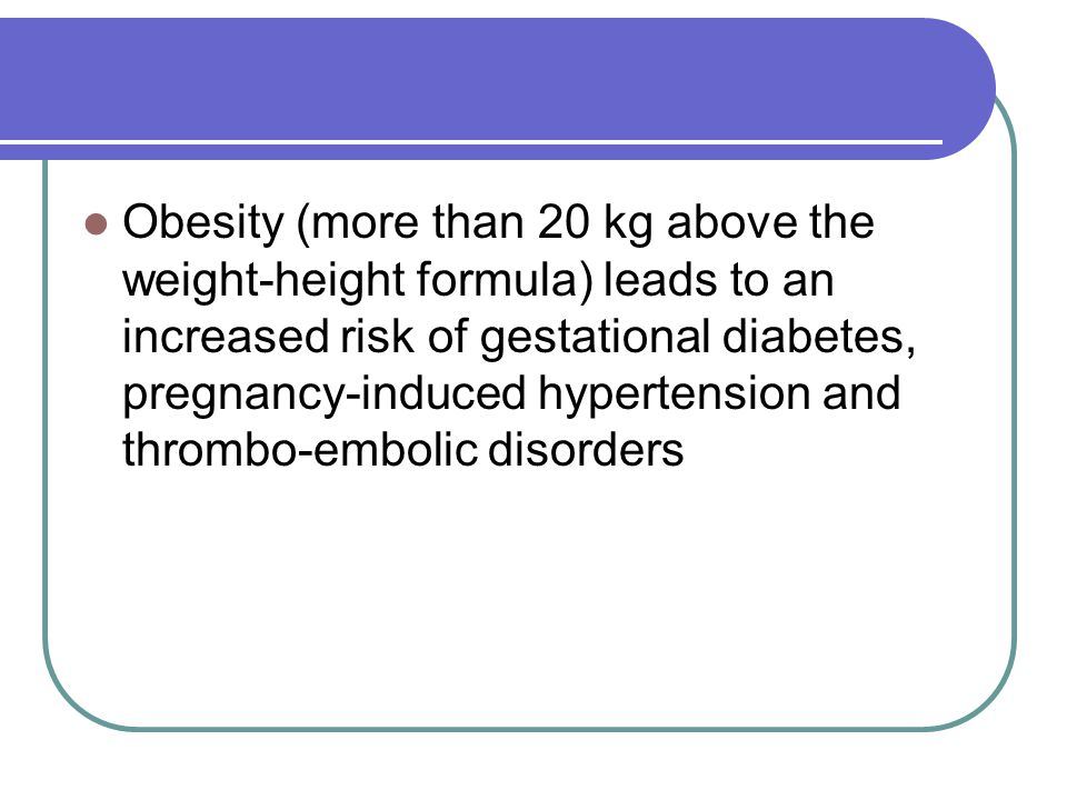 Obesity (more than 20 kg above the weight-height formula) leads to an increased risk of gestational diabetes, pregnancy-induced hypertension and thrombo-embolic disorders