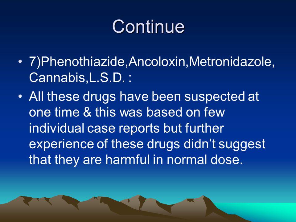 Continue 7)Phenothiazide,Ancoloxin,Metronidazole,Cannabis,L.S.D. :