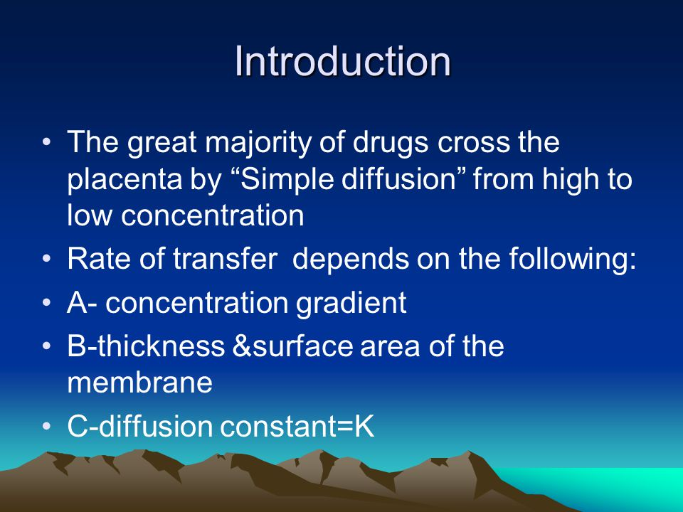 Introduction The great majority of drugs cross the placenta by Simple diffusion from high to low concentration.
