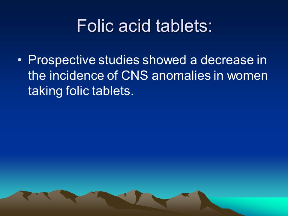 Folic acid tablets: Prospective studies showed a decrease in the incidence of CNS anomalies in women taking folic tablets.