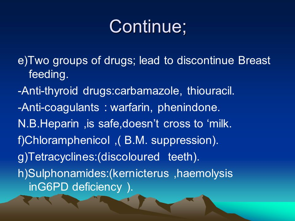 Continue; e)Two groups of drugs; lead to discontinue Breast feeding.