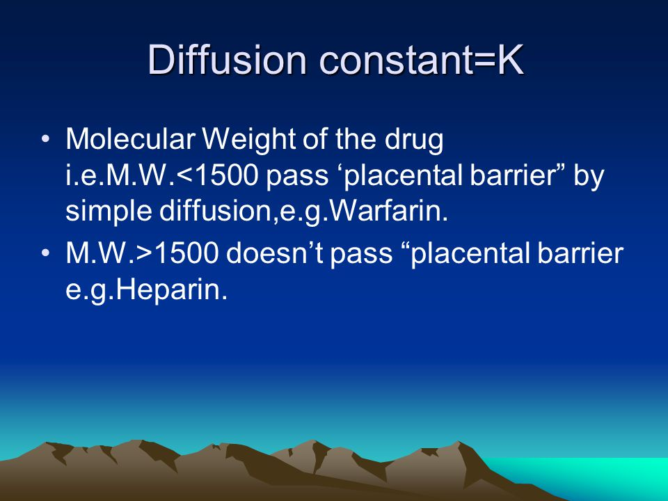 Diffusion constant=K Molecular Weight of the drug i.e.M.W.<1500 pass 'placental barrier by simple diffusion,e.g.Warfarin.