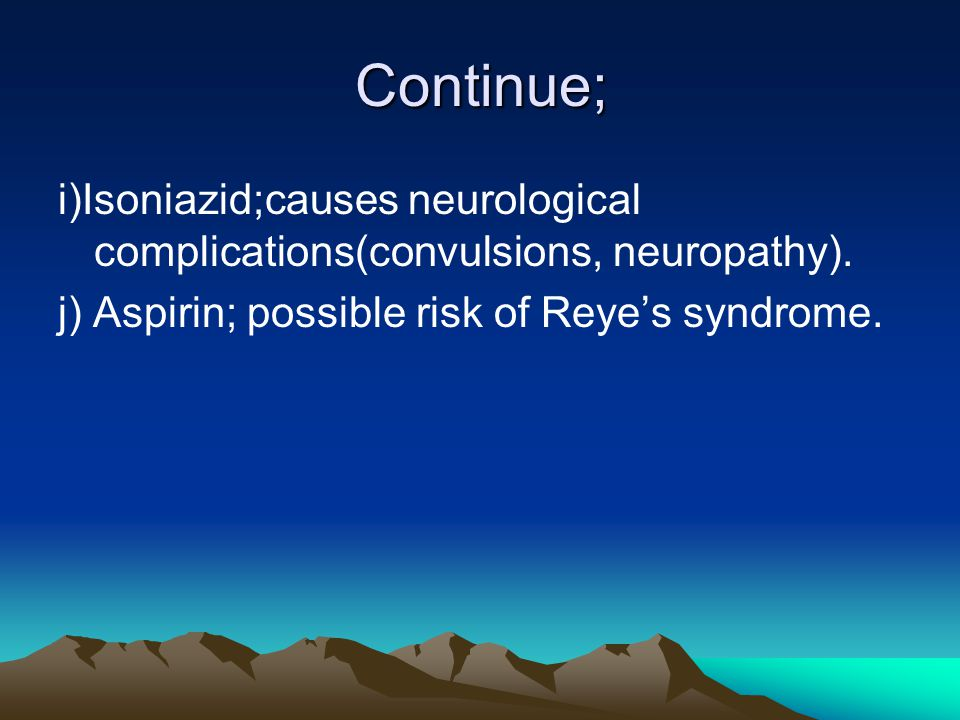 Continue; i)Isoniazid;causes neurological complications(convulsions, neuropathy).