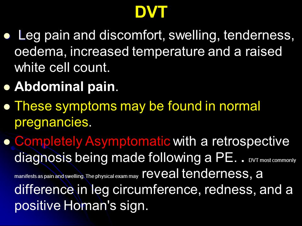 DVT Leg pain and discomfort, swelling, tenderness, oedema, increased temperature and a raised white cell count.