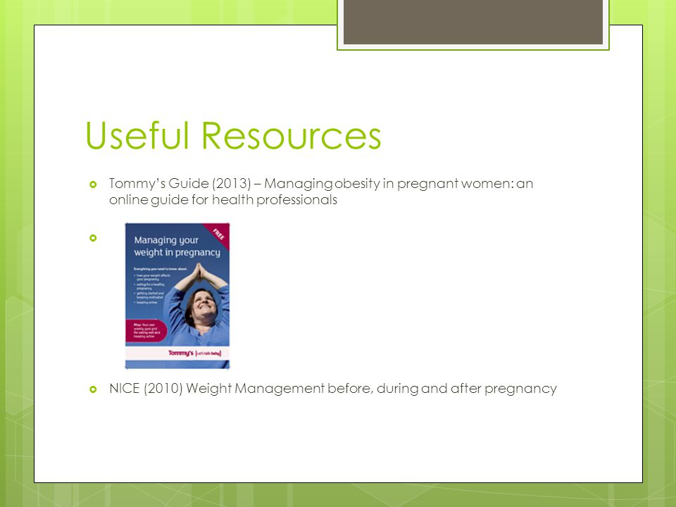 Useful Resources Tommy's Guide (2013) – Managing obesity in pregnant women: an online guide for health professionals.