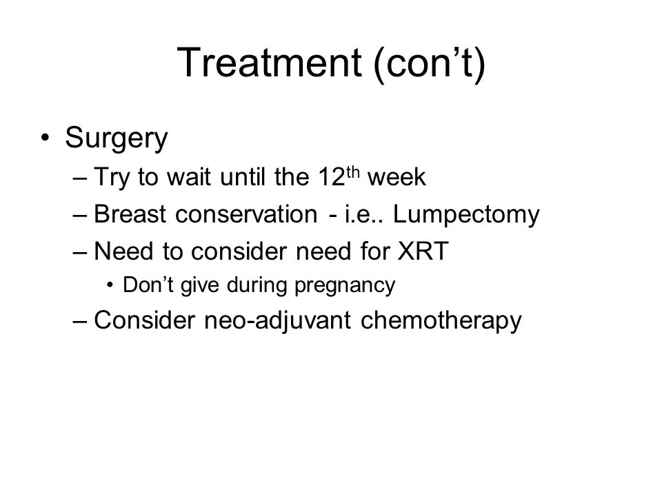 Treatment (con't) Surgery Try to wait until the 12th week