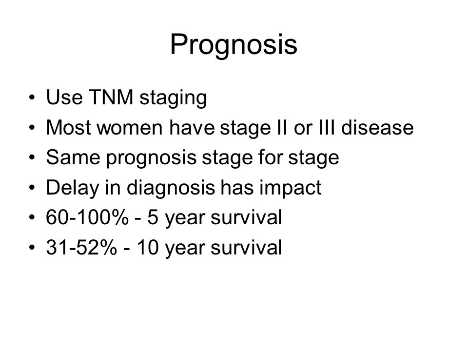 Prognosis Use TNM staging Most women have stage II or III disease