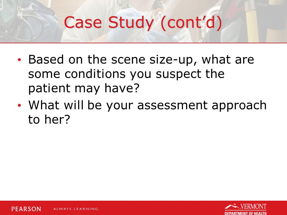 Case Study (cont'd) Based on the scene size-up, what are some conditions you suspect the patient may have