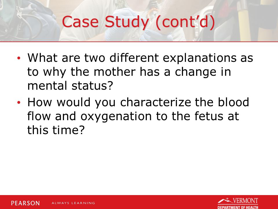 Case Study (cont'd) What are two different explanations as to why the mother has a change in mental status