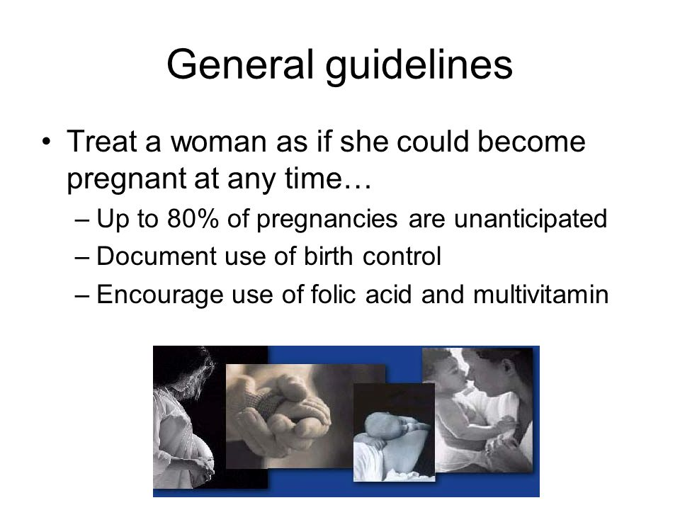 General guidelines Treat a woman as if she could become pregnant at any time… Up to 80% of pregnancies are unanticipated.
