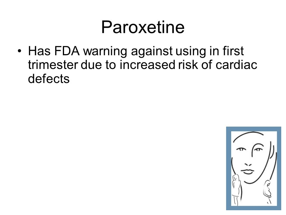 Paroxetine Has FDA warning against using in first trimester due to increased risk of cardiac defects.